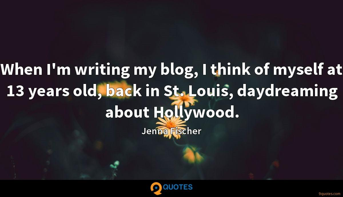 When I'm writing my blog, I think of myself at 13 years old, back in St. Louis, daydreaming about Hollywood.