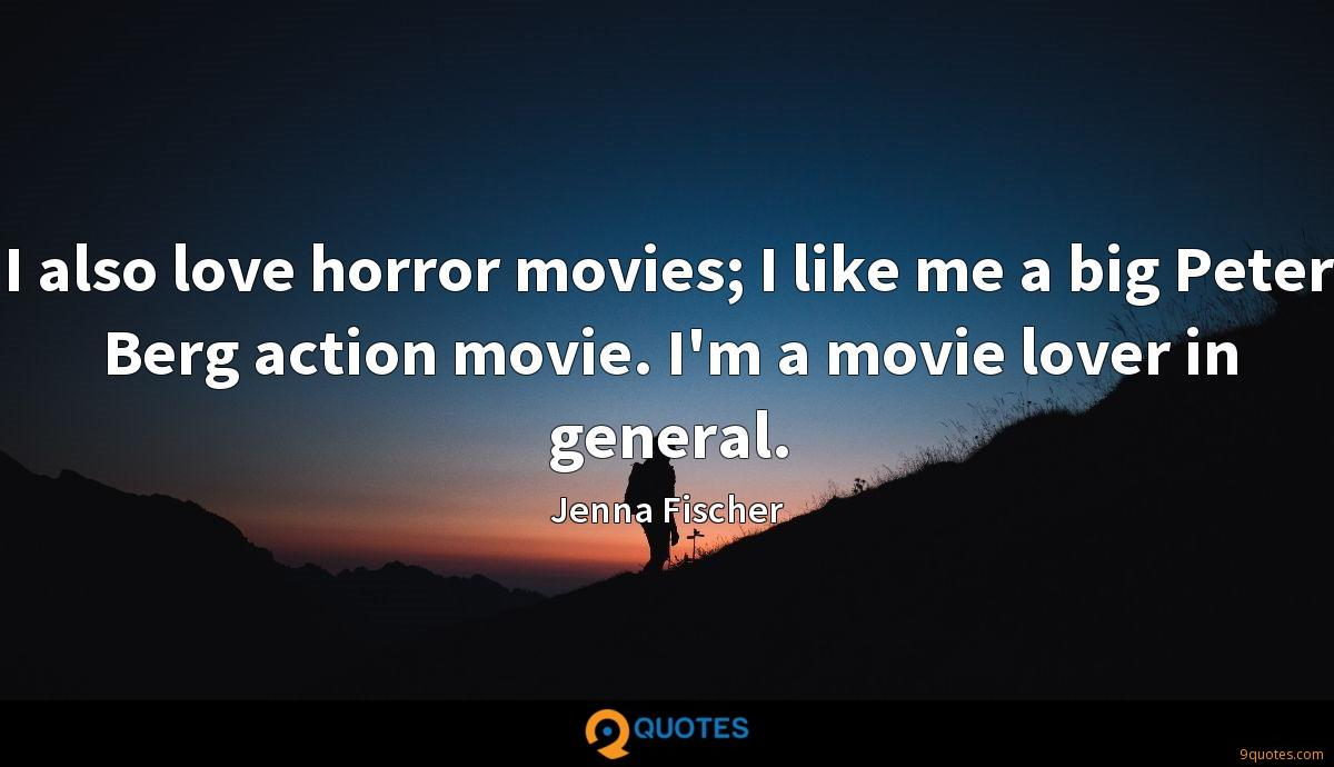 I also love horror movies; I like me a big Peter Berg action movie. I'm a movie lover in general.