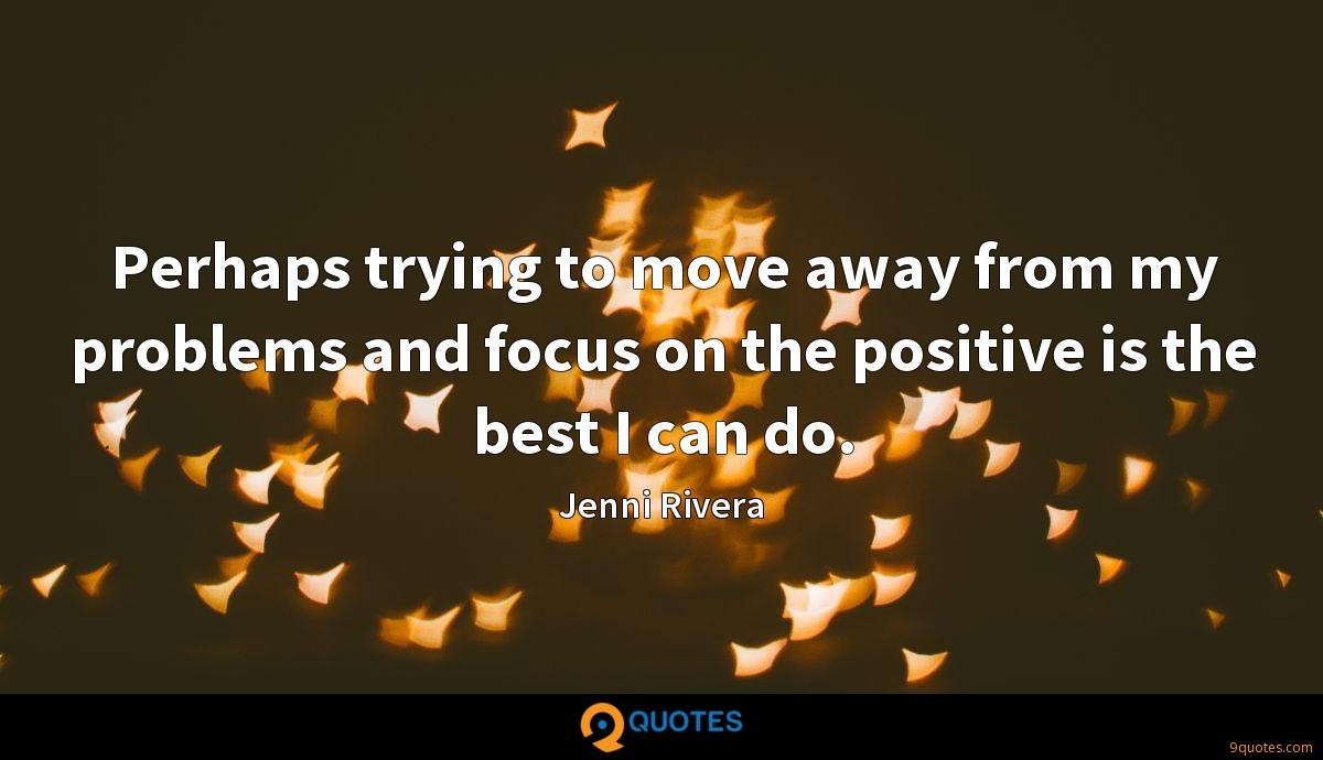 Perhaps trying to move away from my problems and focus on the positive is the best I can do.