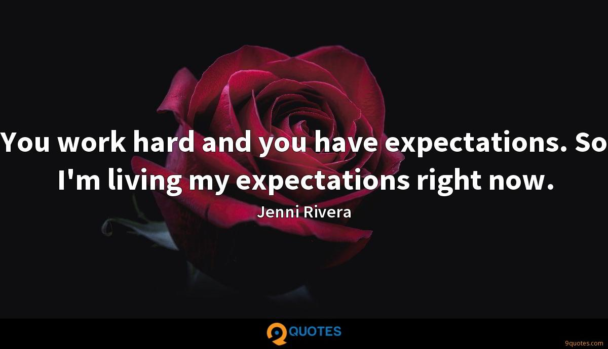 You work hard and you have expectations. So I'm living my expectations right now.