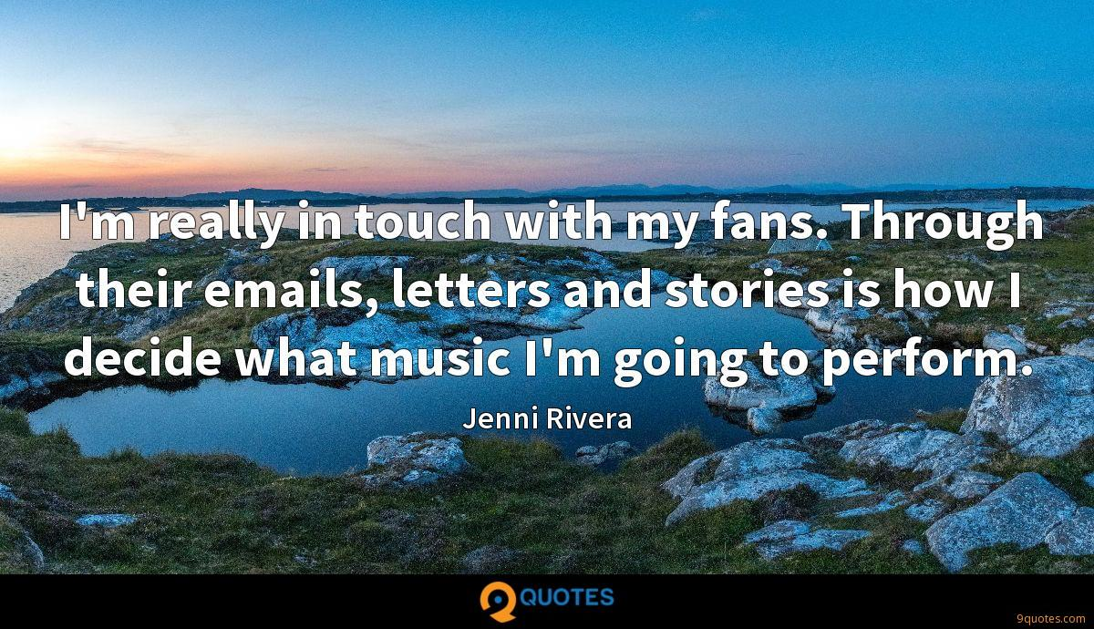 I'm really in touch with my fans. Through their emails, letters and stories is how I decide what music I'm going to perform.