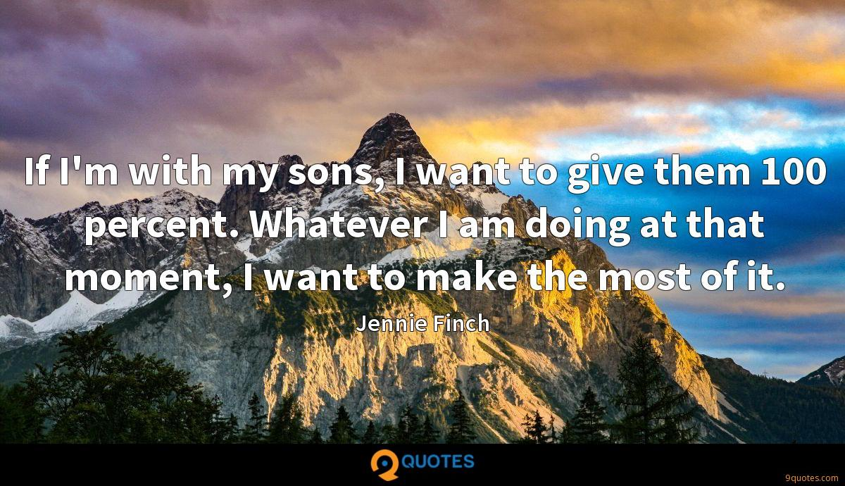 If I'm with my sons, I want to give them 100 percent. Whatever I am doing at that moment, I want to make the most of it.