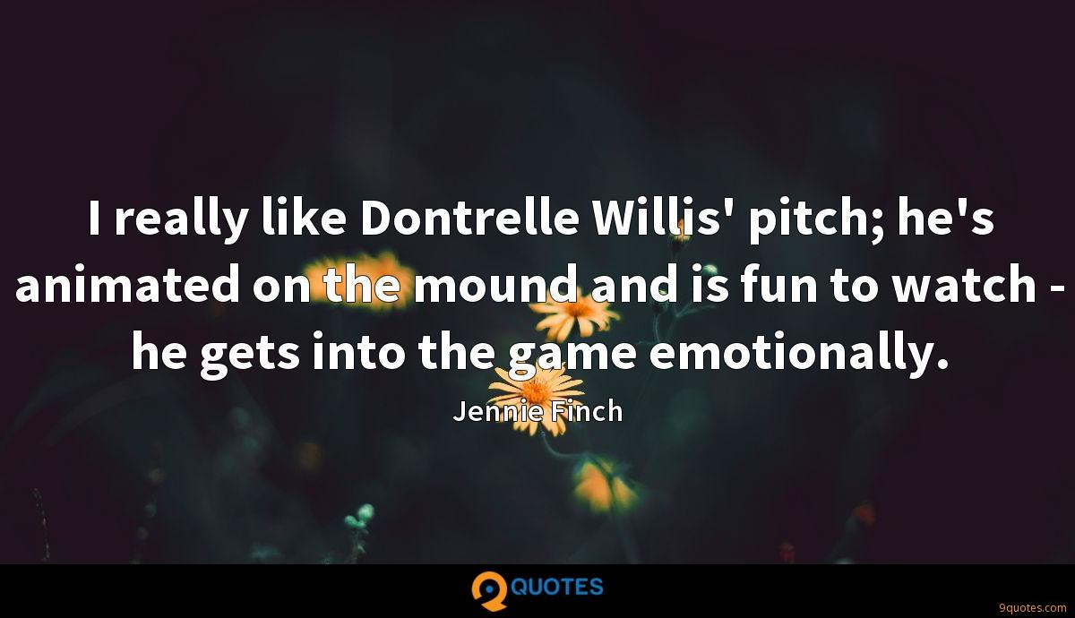 I really like Dontrelle Willis' pitch; he's animated on the mound and is fun to watch - he gets into the game emotionally.