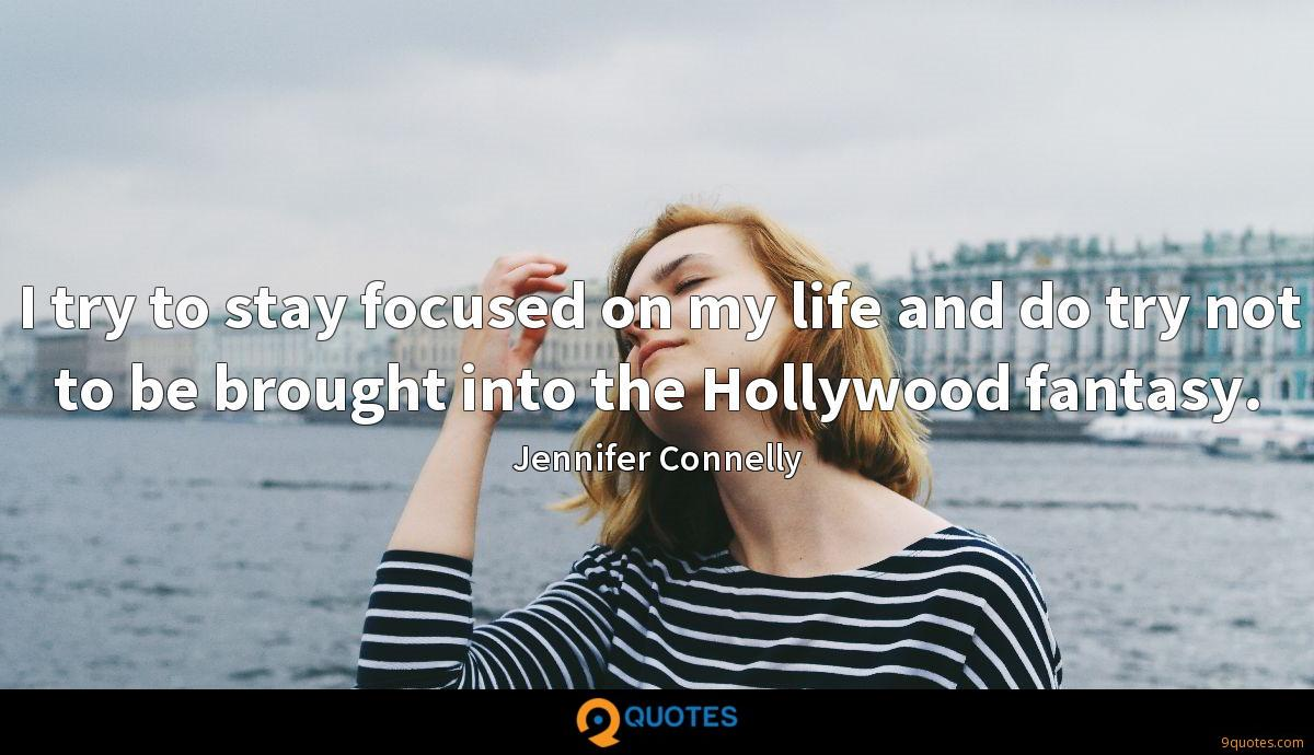 I try to stay focused on my life and do try not to be brought into the Hollywood fantasy.