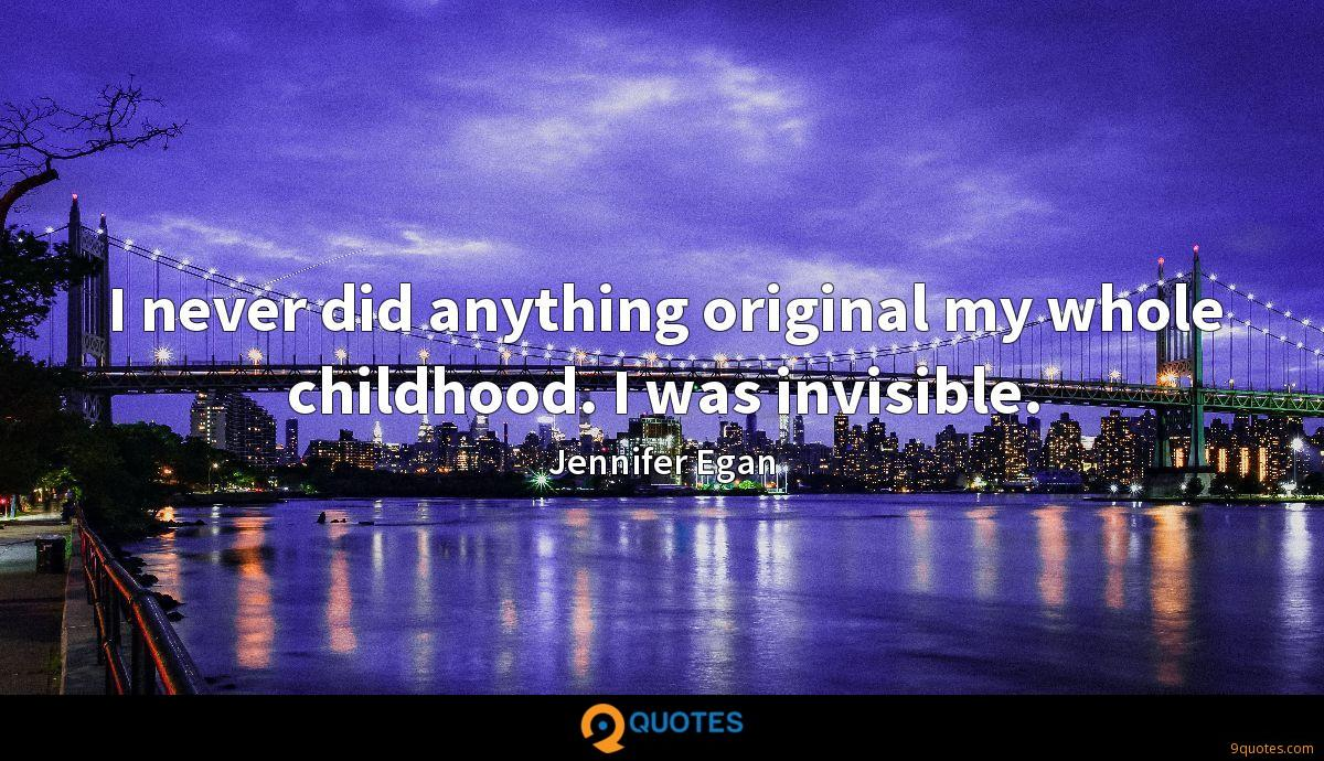 I never did anything original my whole childhood. I was invisible.