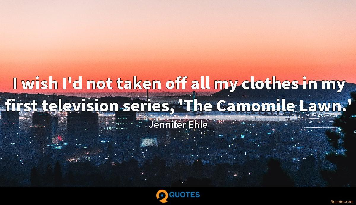 I wish I'd not taken off all my clothes in my first television series, 'The Camomile Lawn.'