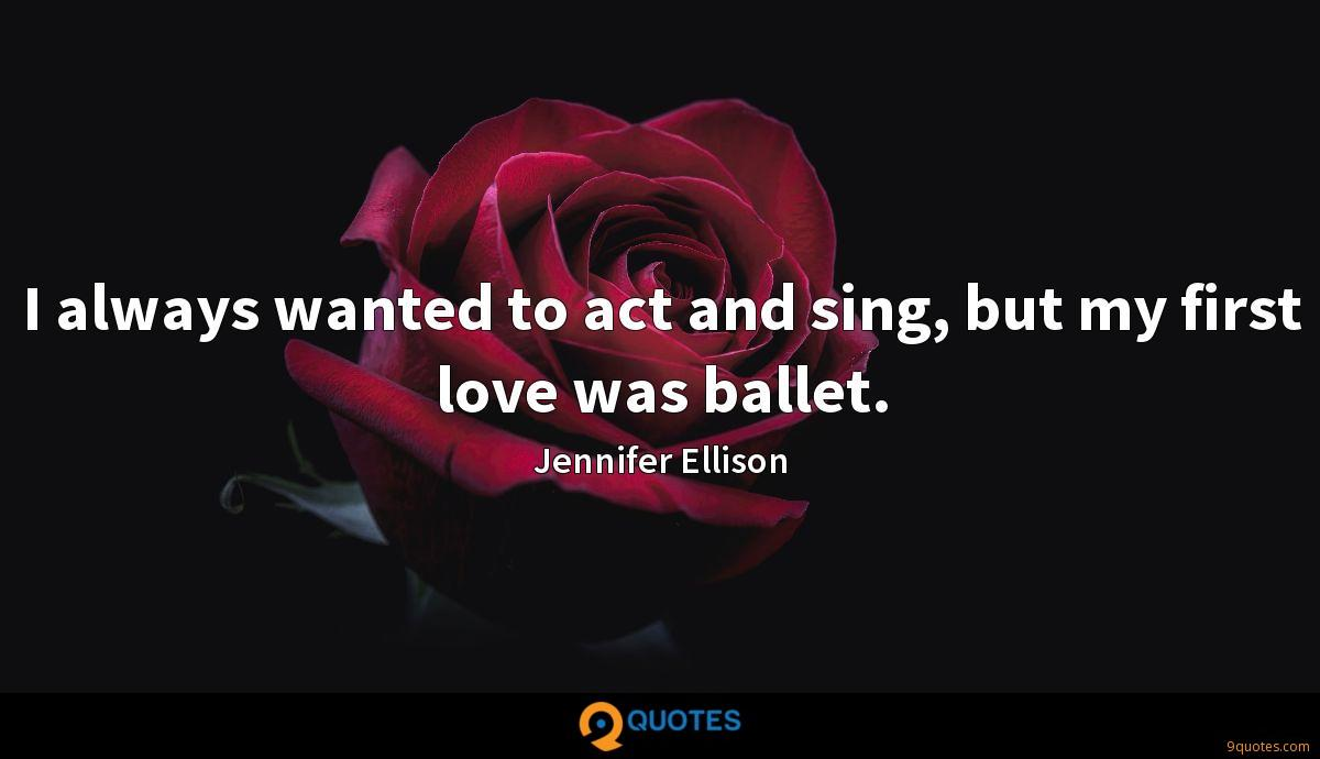 I always wanted to act and sing, but my first love was ballet.