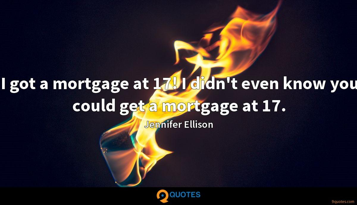 I got a mortgage at 17! I didn't even know you could get a mortgage at 17.