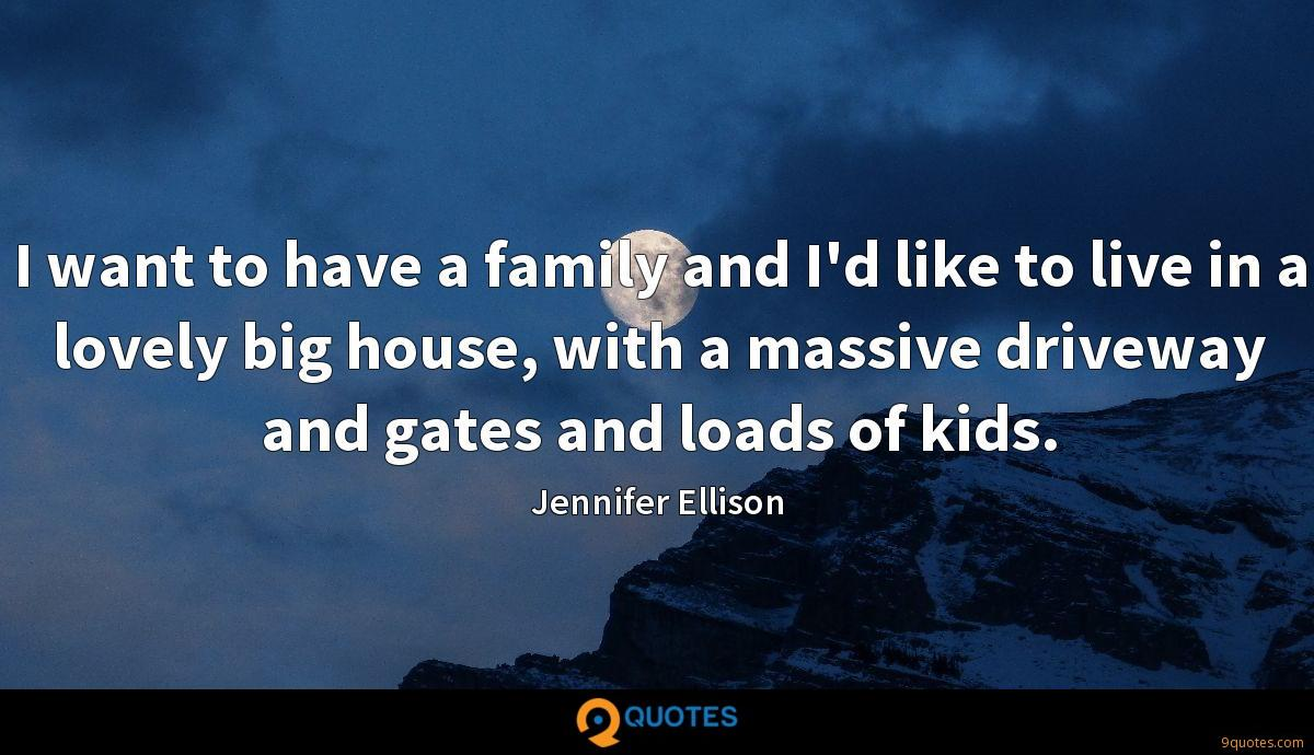 I want to have a family and I'd like to live in a lovely big house, with a massive driveway and gates and loads of kids.
