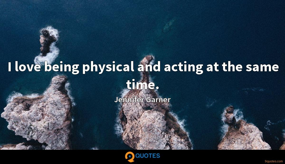 I love being physical and acting at the same time.
