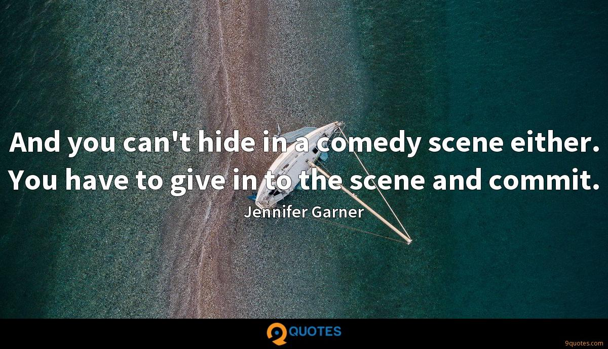And you can't hide in a comedy scene either. You have to give in to the scene and commit.
