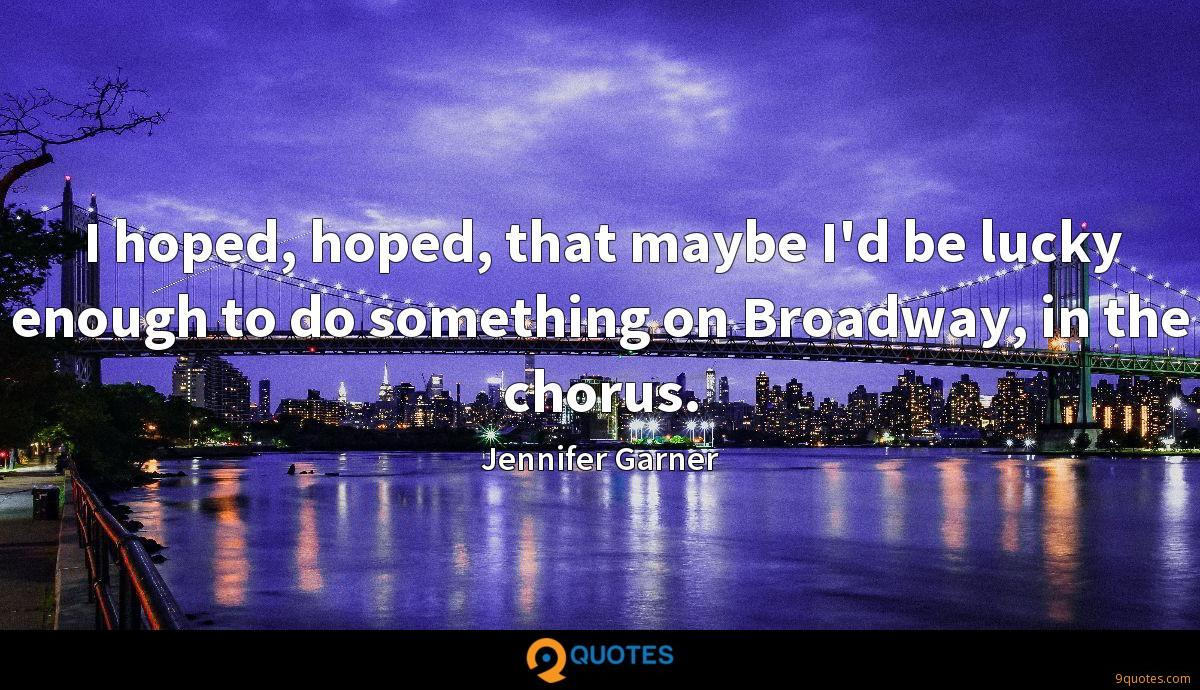 I hoped, hoped, that maybe I'd be lucky enough to do something on Broadway, in the chorus.