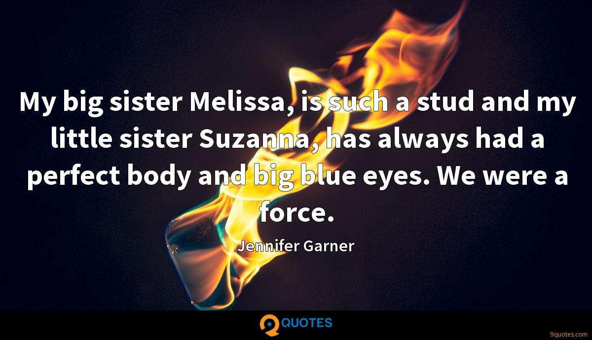 My big sister Melissa, is such a stud and my little sister Suzanna, has always had a perfect body and big blue eyes. We were a force.