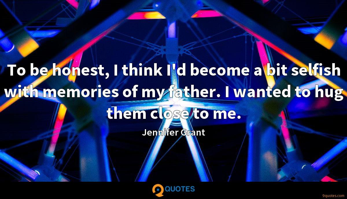 To be honest, I think I'd become a bit selfish with memories of my father. I wanted to hug them close to me.