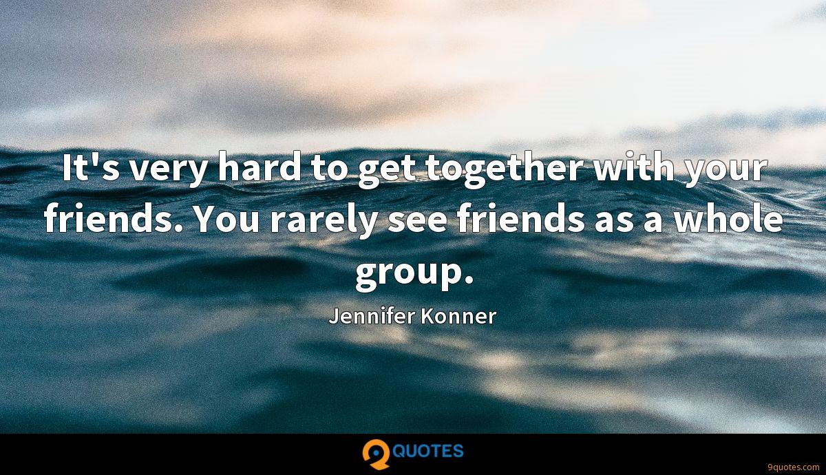 It's very hard to get together with your friends. You rarely see friends as a whole group.