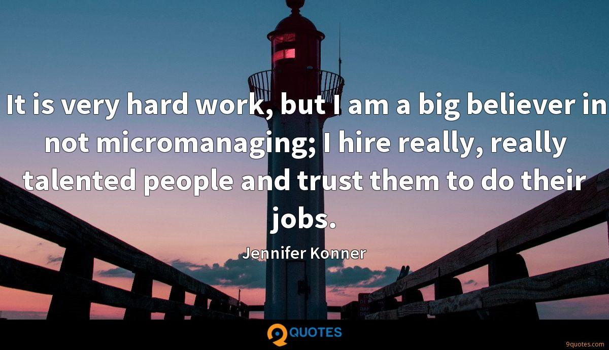 It is very hard work, but I am a big believer in not micromanaging; I hire really, really talented people and trust them to do their jobs.