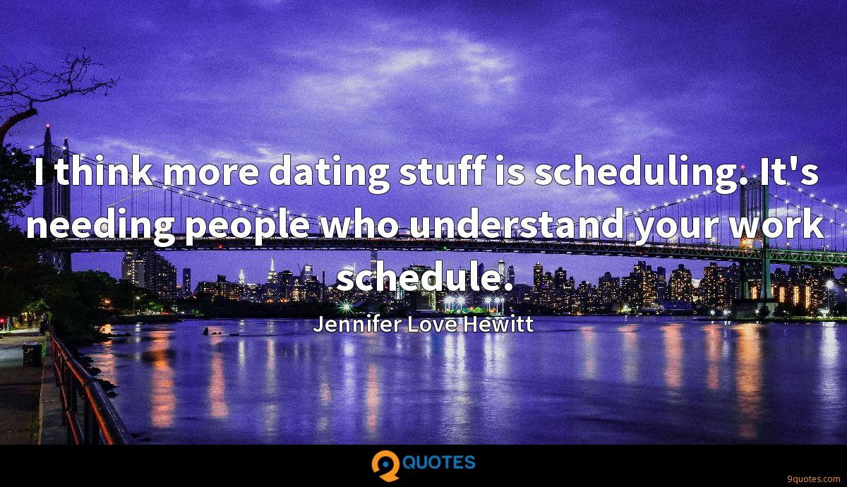I think more dating stuff is scheduling. It's needing people who understand your work schedule.