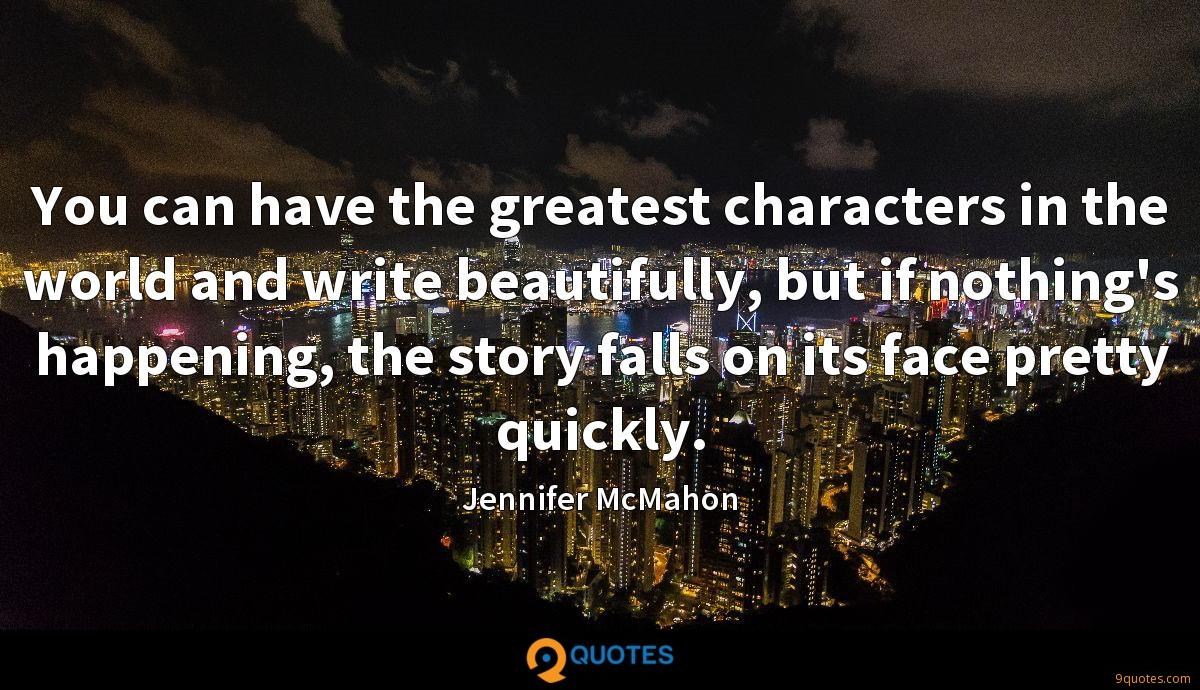 You can have the greatest characters in the world and write beautifully, but if nothing's happening, the story falls on its face pretty quickly.