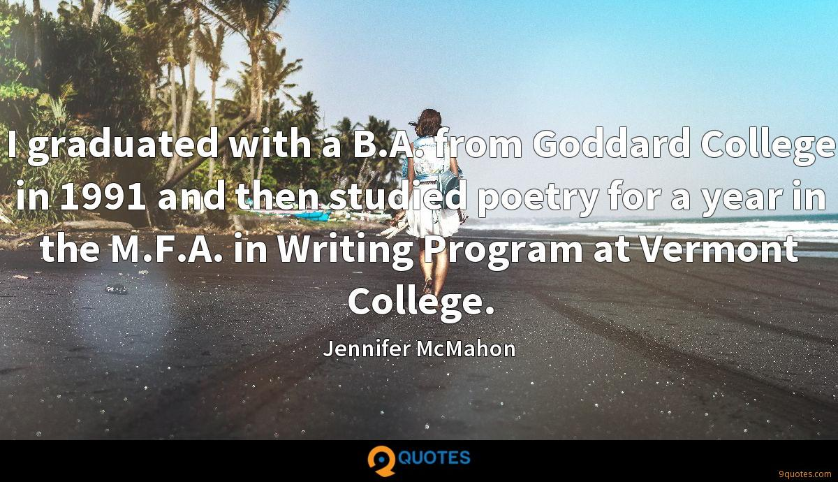 I graduated with a B.A. from Goddard College in 1991 and then studied poetry for a year in the M.F.A. in Writing Program at Vermont College.