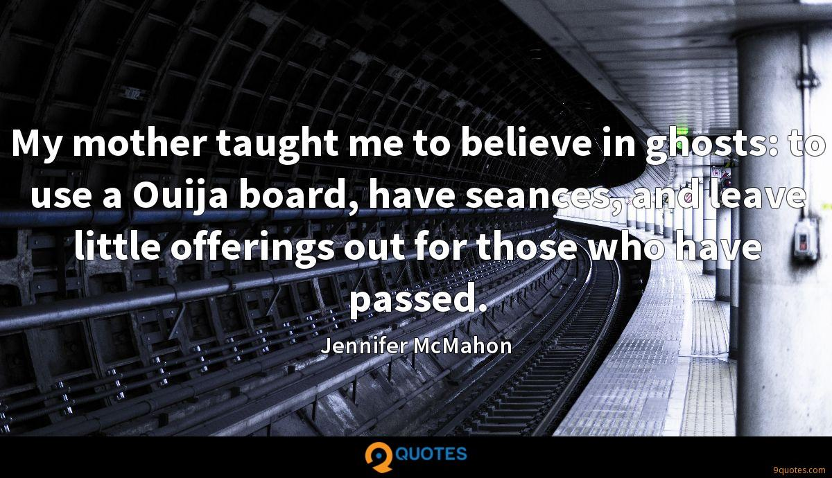 My mother taught me to believe in ghosts: to use a Ouija board, have seances, and leave little offerings out for those who have passed.