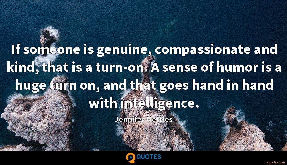 If someone is genuine, compassionate and kind, that is a turn-on. A sense of humor is a huge turn on, and that goes hand in hand with intelligence.