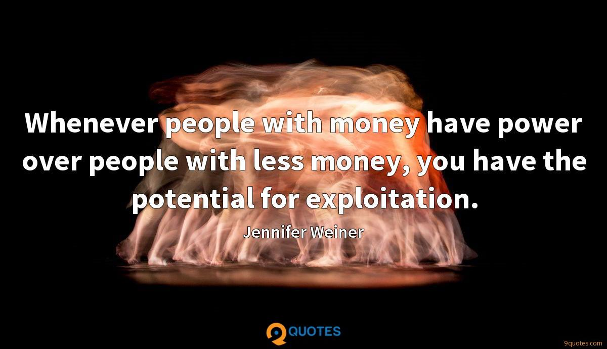 Whenever people with money have power over people with less money, you have the potential for exploitation.