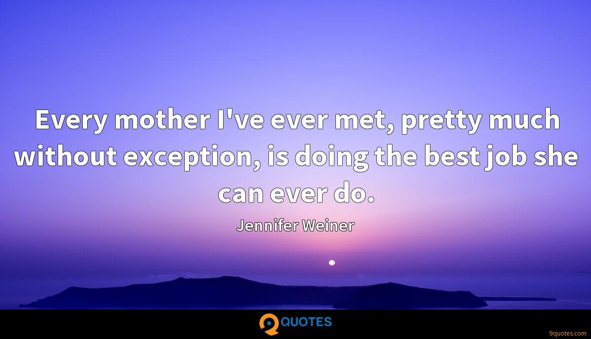 Every mother I've ever met, pretty much without exception, is doing the best job she can ever do.
