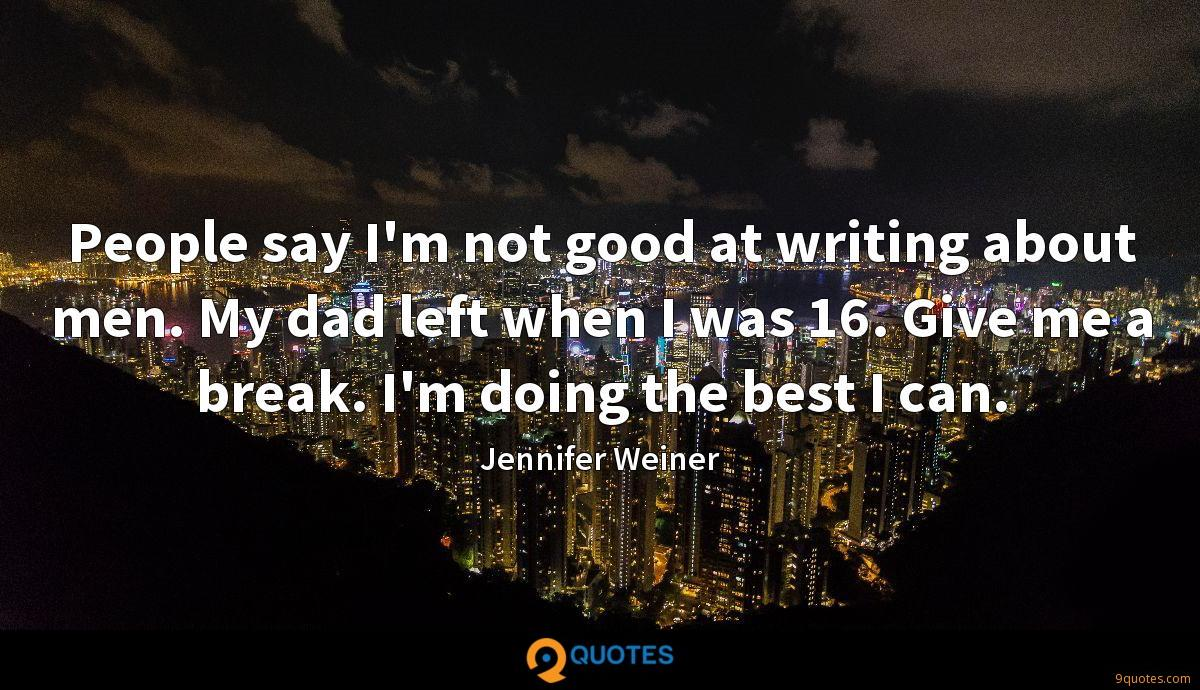 People say I'm not good at writing about men. My dad left when I was 16. Give me a break. I'm doing the best I can.