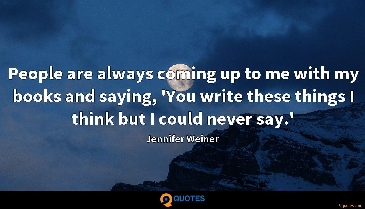 People are always coming up to me with my books and saying, 'You write these things I think but I could never say.'
