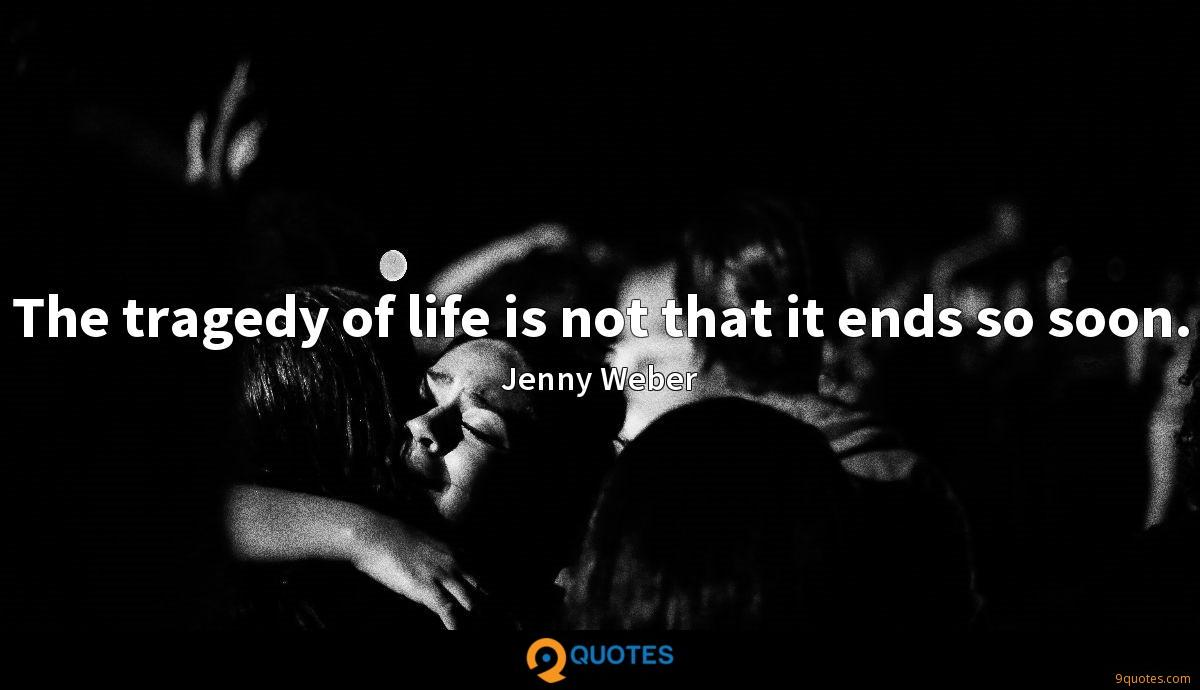 The tragedy of life is not that it ends so soon.