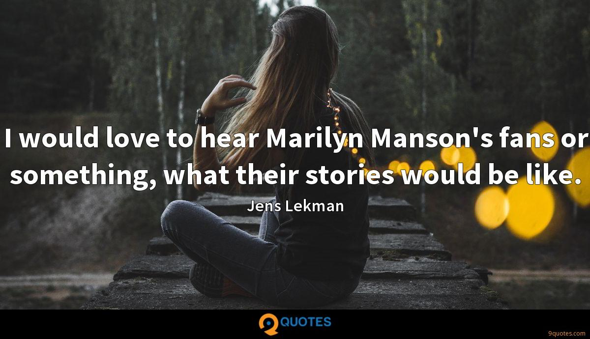I would love to hear Marilyn Manson's fans or something, what their stories would be like.
