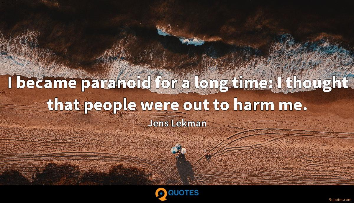 I became paranoid for a long time: I thought that people were out to harm me.
