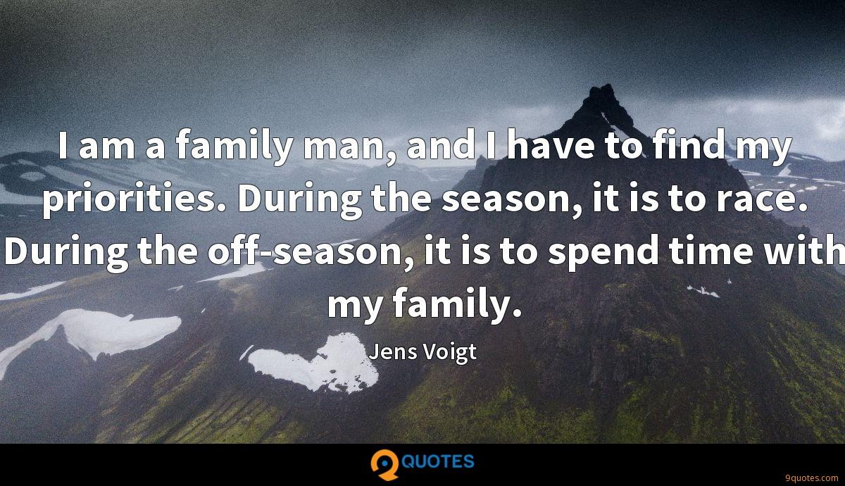 I am a family man, and I have to find my priorities. During the season, it is to race. During the off-season, it is to spend time with my family.