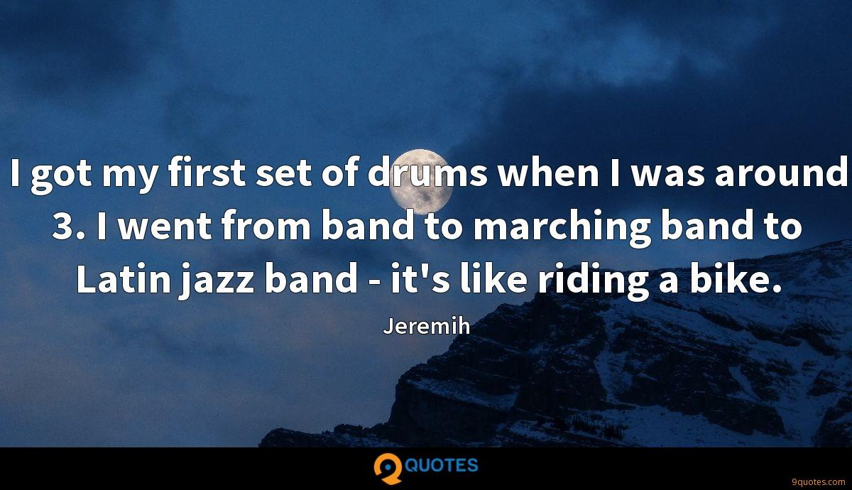 I got my first set of drums when I was around 3. I went from band to marching band to Latin jazz band - it's like riding a bike.