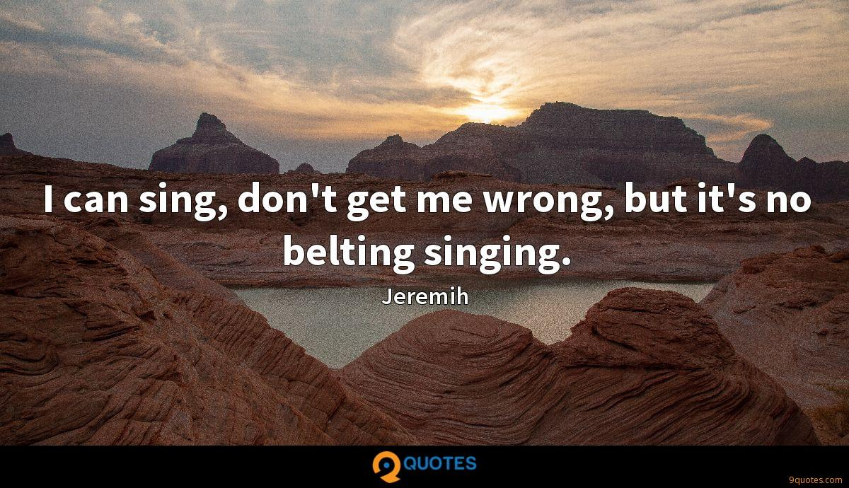 I can sing, don't get me wrong, but it's no belting singing.