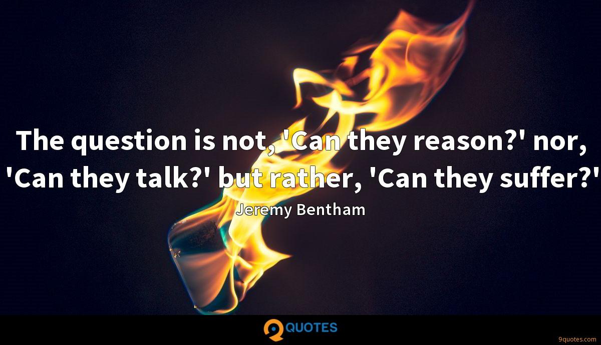 The question is not, 'Can they reason?' nor, 'Can they talk?' but rather, 'Can they suffer?'