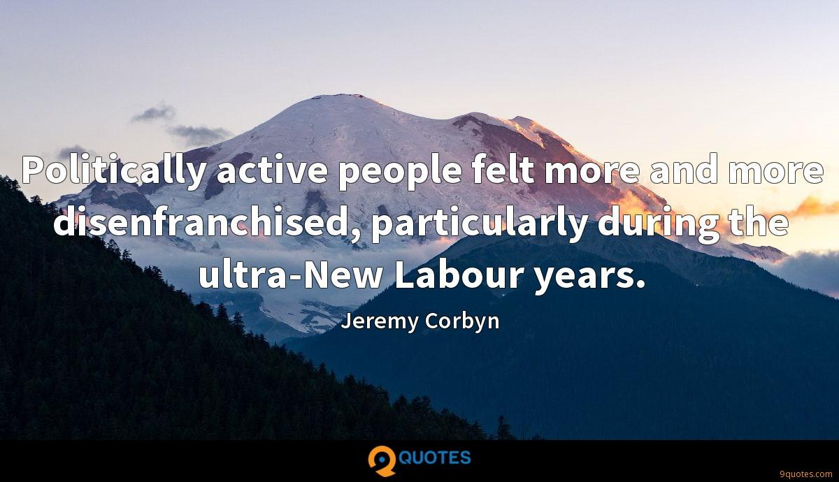 Politically active people felt more and more disenfranchised, particularly during the ultra-New Labour years.
