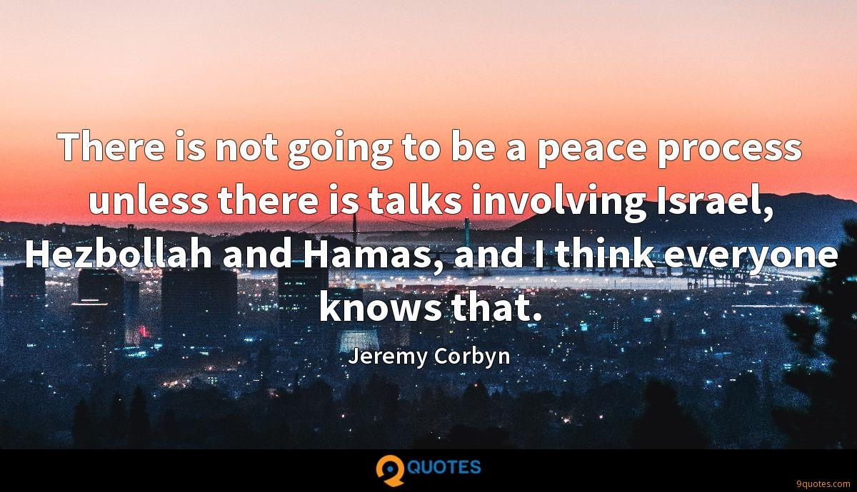 There is not going to be a peace process unless there is talks involving Israel, Hezbollah and Hamas, and I think everyone knows that.