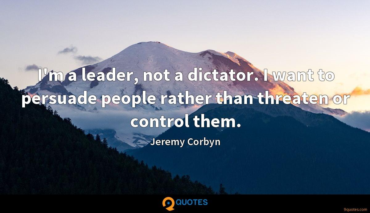 I'm a leader, not a dictator. I want to persuade people rather than threaten or control them.