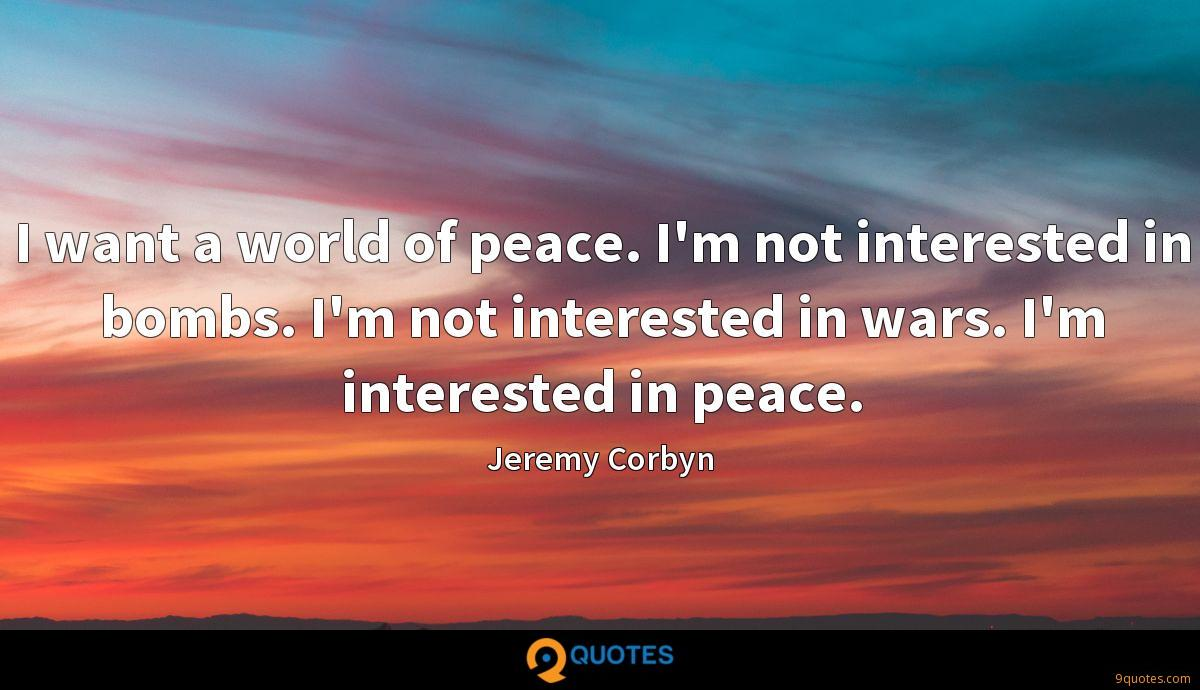 I want a world of peace. I'm not interested in bombs. I'm not interested in wars. I'm interested in peace.