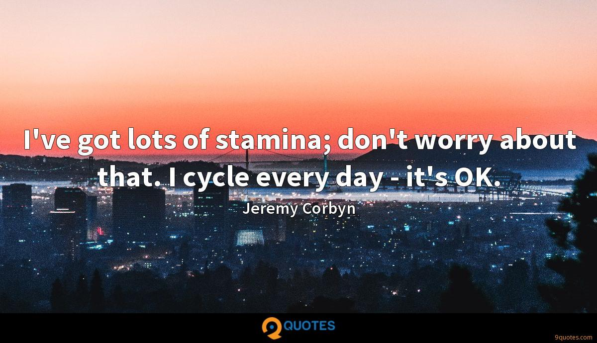 I've got lots of stamina; don't worry about that. I cycle every day - it's OK.
