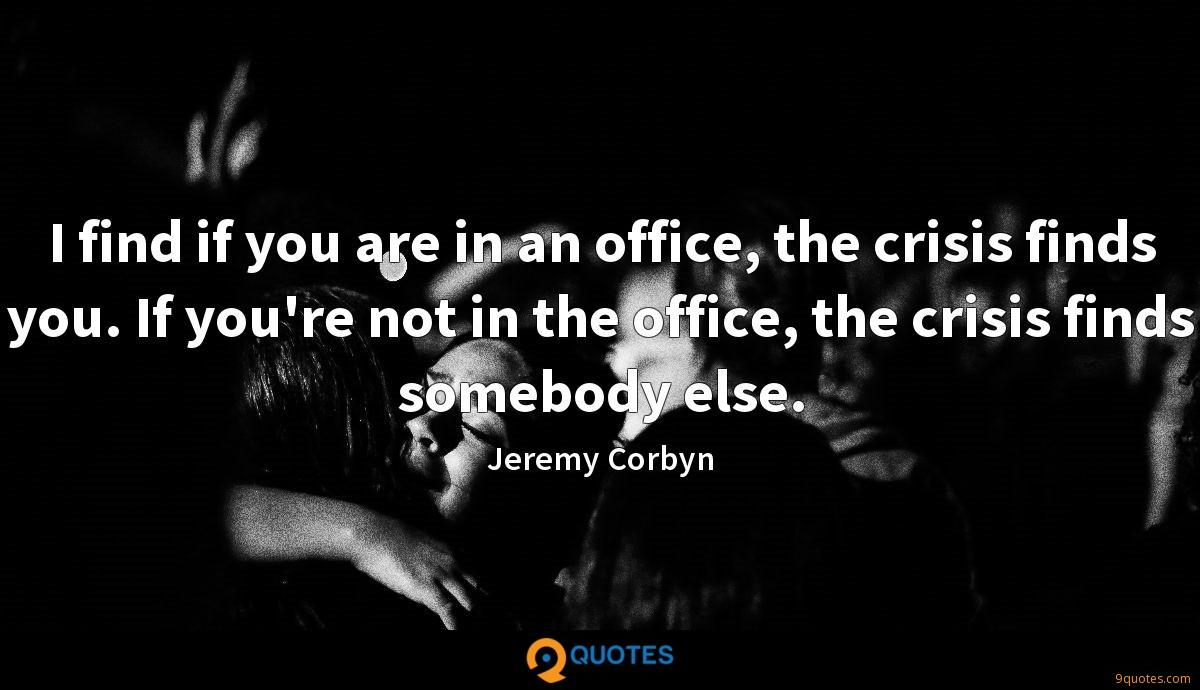 I find if you are in an office, the crisis finds you. If you're not in the office, the crisis finds somebody else.