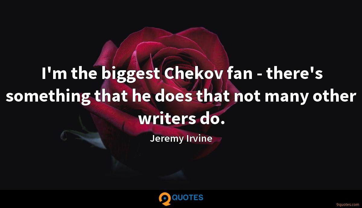 I'm the biggest Chekov fan - there's something that he does that not many other writers do.
