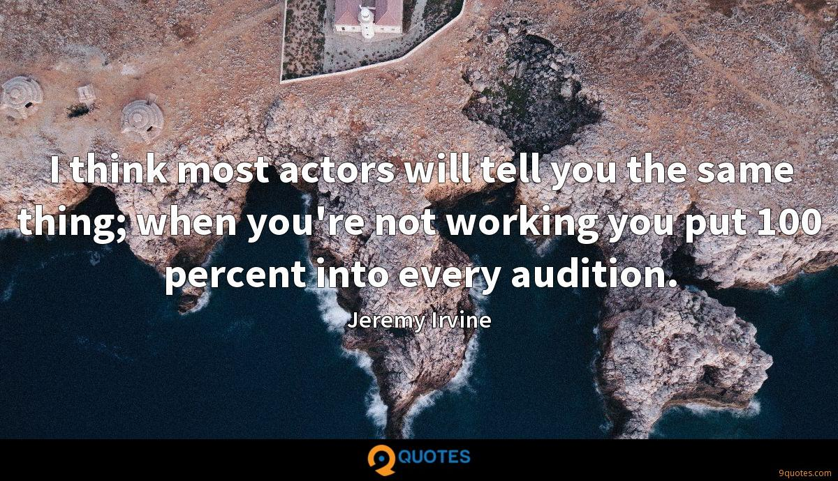 I think most actors will tell you the same thing; when you're not working you put 100 percent into every audition.