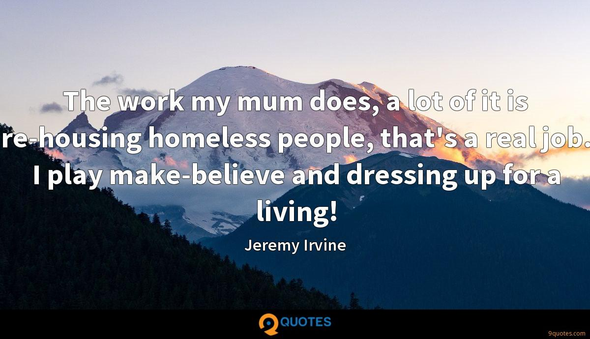 The work my mum does, a lot of it is re-housing homeless people, that's a real job. I play make-believe and dressing up for a living!