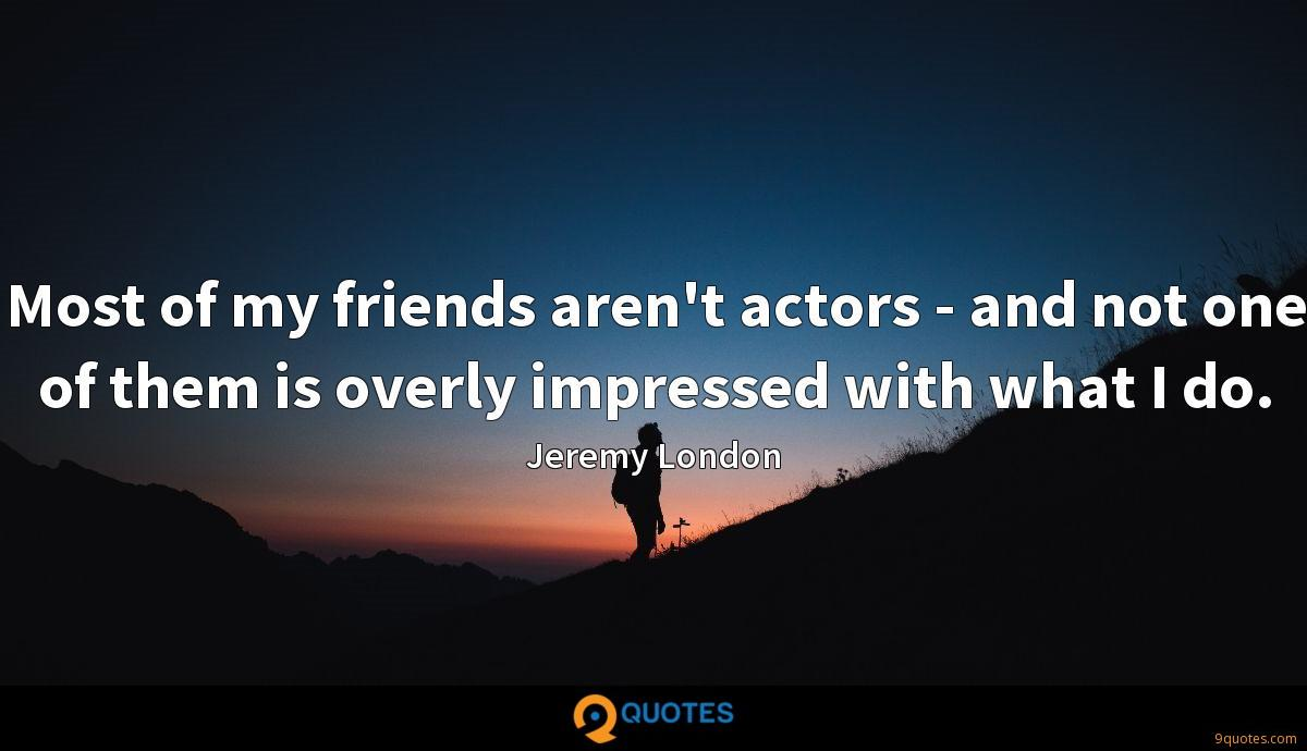 Most of my friends aren't actors - and not one of them is overly impressed with what I do.