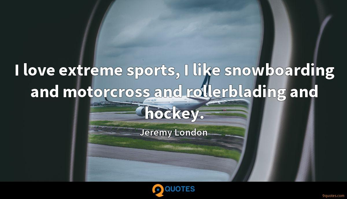I love extreme sports, I like snowboarding and motorcross and rollerblading and hockey.