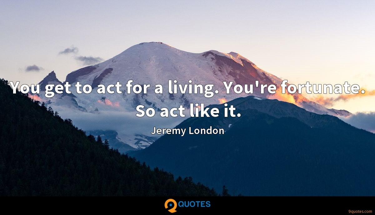 You get to act for a living. You're fortunate. So act like it.