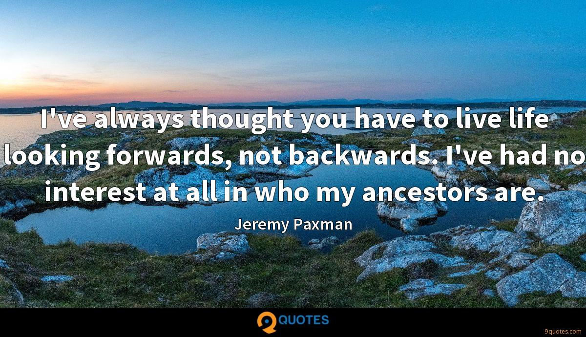 I've always thought you have to live life looking forwards, not backwards. I've had no interest at all in who my ancestors are.