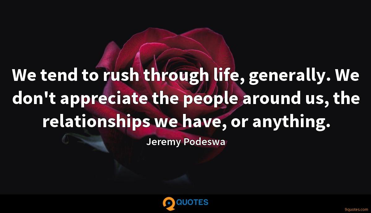 We tend to rush through life, generally. We don't appreciate the people around us, the relationships we have, or anything.
